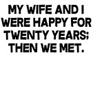 My wife and I were happy for twenty years then we met. by SlubberBub