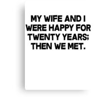 My wife and I were happy for twenty years then we met. Canvas Print