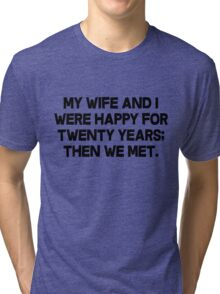 My wife and I were happy for twenty years then we met. Tri-blend T-Shirt
