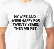 My wife and I were happy for twenty years then we met. Unisex T-Shirt