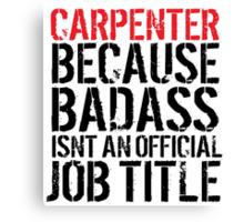 Funny 'Carpenter Because Badass Isn't an official Job Title' T-Shirt Canvas Print