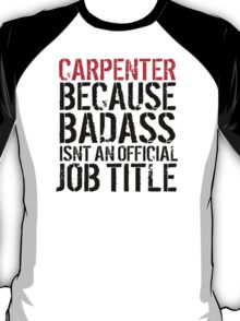 Funny 'Carpenter Because Badass Isn't an official Job Title' T-Shirt T-Shirt