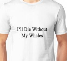 I'll Die Without My Whales  Unisex T-Shirt
