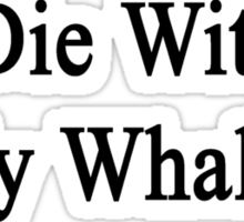 I'll Die Without My Whales  Sticker