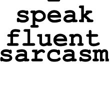 I Speak Fluent Sarcasm. by mralan