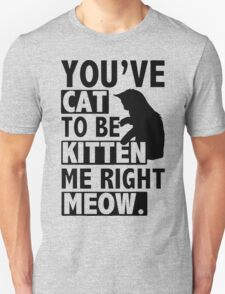 New YOU'VE CAT TO BE KITTEN ME RIGHT MEOW FUNNY T-Shirt