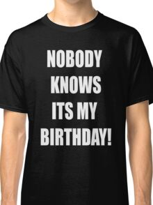 Nobody knows its my birthday Classic T-Shirt