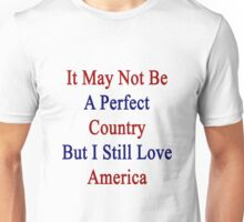 It May Not Be A Perfect Country But I Still Love America  Unisex T-Shirt