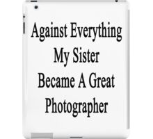 Against Everything My Sister Became A Great Photographer  iPad Case/Skin