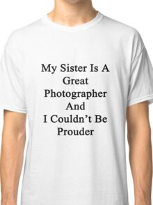My Sister Is A Great Photographer And I Couldn't Be Prouder  Classic T-Shirt