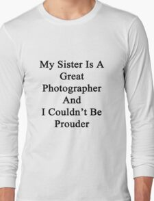 My Sister Is A Great Photographer And I Couldn't Be Prouder  Long Sleeve T-Shirt