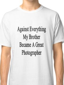 Against Everything My Brother Became A Great Photographer  Classic T-Shirt