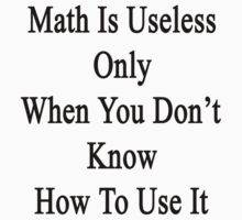 Math Is Useless Only When You Don't Know How To Use It  by supernova23