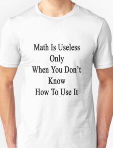 Math Is Useless Only When You Don't Know How To Use It  T-Shirt