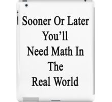 Sooner Or Later You'll Need Math In The Real World  iPad Case/Skin
