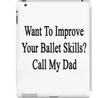 Want To Improve Your Ballet Skills? Call My Dad  iPad Case/Skin