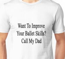 Want To Improve Your Ballet Skills? Call My Dad  Unisex T-Shirt