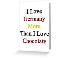 I Love Germany More Than I Love Chocolate  Greeting Card