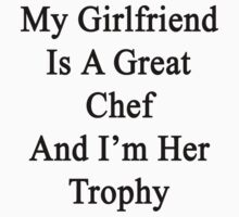 My Girlfriend Is A Great Chef And I'm Her Trophy  by supernova23