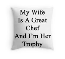 My Wife Is A Great Chef And I'm Her Trophy  Throw Pillow