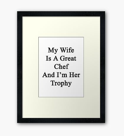 My Wife Is A Great Chef And I'm Her Trophy  Framed Print