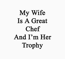 My Wife Is A Great Chef And I'm Her Trophy  Unisex T-Shirt
