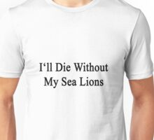 I'll Die Without My Sea Lions  Unisex T-Shirt