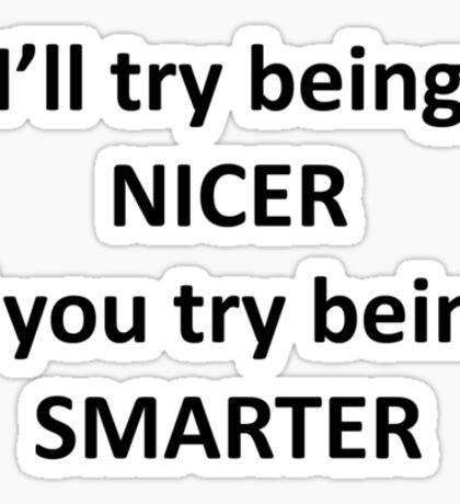 I'll Try Being NIcer if You Try Being Smarter Sticker