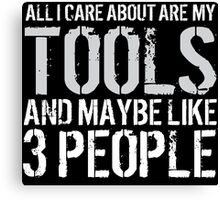 Awesome 'All I Care About Are My Tools And Maybe Like 3 People' Tshirt, Accessories and Gifts Canvas Print