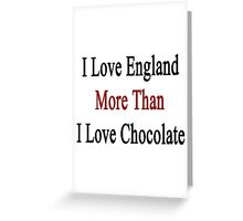 I Love England More Than I Love Chocolate  Greeting Card