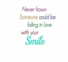 Never frown someone could be falling in love with your smile by fulloflightning