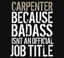 Humorous 'Carpenter because Badass Isn't an Official Job Title' Tshirt, Accessories and Gifts by Albany Retro
