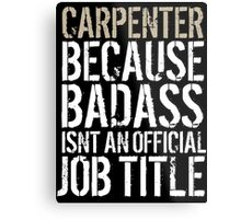 Humorous 'Carpenter because Badass Isn't an Official Job Title' Tshirt, Accessories and Gifts Metal Print