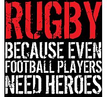 Funny 'Rugby Because Even Football Players Need Heroes' T-Shirt and Accessories Photographic Print