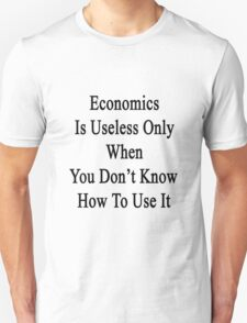 Economics Is Useless Only When You Don't Know How To Use It  T-Shirt