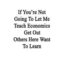 If You're Not Going To Let Me Teach Economics Get Out Others Here Want To Learn  Photographic Print