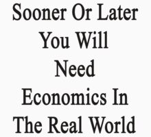 Sooner Or Later You Will Need Economics In The Real World  by supernova23