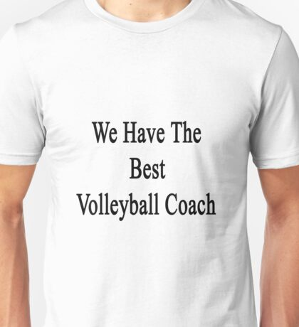 We Have The Best Volleyball Coach  Unisex T-Shirt