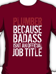 Cool 'Plumber because Badass Isn't an Official Job Title' Tshirt, Accessories and Gifts T-Shirt
