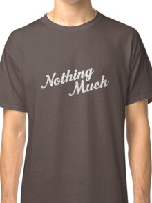 Nothing Much Classic T-Shirt