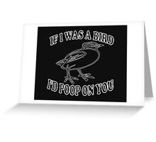 If I Was A Bird I'd Poop On You Greeting Card