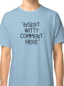 Insert Witty Comment Here Classic T-Shirt