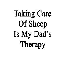 Taking Care Of Sheep Is My Dad's Therapy  Photographic Print