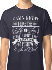 DAMN RIGHT I LIKE THE LIFE I LIVE - WHITE Classic T-Shirt
