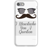 I moustache you a question iPhone Case/Skin