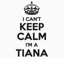 I cant keep calm Im a TIANA by icant