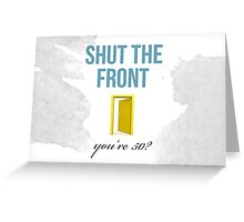 50th Birthday- Shut the front door Greeting Card