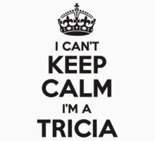 I cant keep calm Im a TRICIA by icant