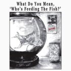What Do You Mean, 'Who's Feeding The Fish?' by MH Heintz