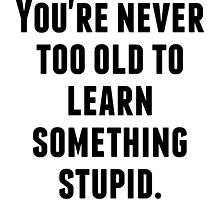 Never Too Old To Learn Something Stupid by kwg2200
